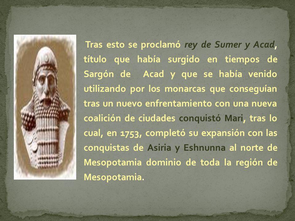 Tras esto se proclamó rey de Sumer y Acad, título que había surgido en tiempos de Sargón de Acad y que se había venido utilizando por los monarcas que conseguían tras un nuevo enfrentamiento con una nueva coalición de ciudades conquistó Mari, tras lo cual, en 1753, completó su expansión con las conquistas de Asiria y Eshnunna al norte de Mesopotamia dominio de toda la región de Mesopotamia.