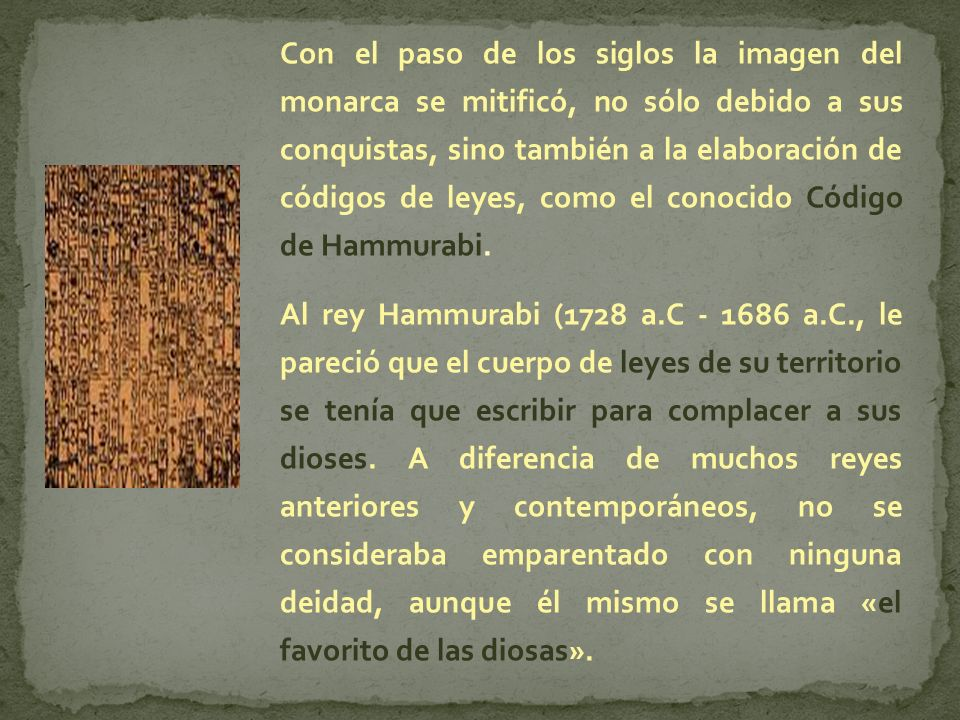 Con el paso de los siglos la imagen del monarca se mitificó, no sólo debido a sus conquistas, sino también a la elaboración de códigos de leyes, como el conocido Código de Hammurabi.
