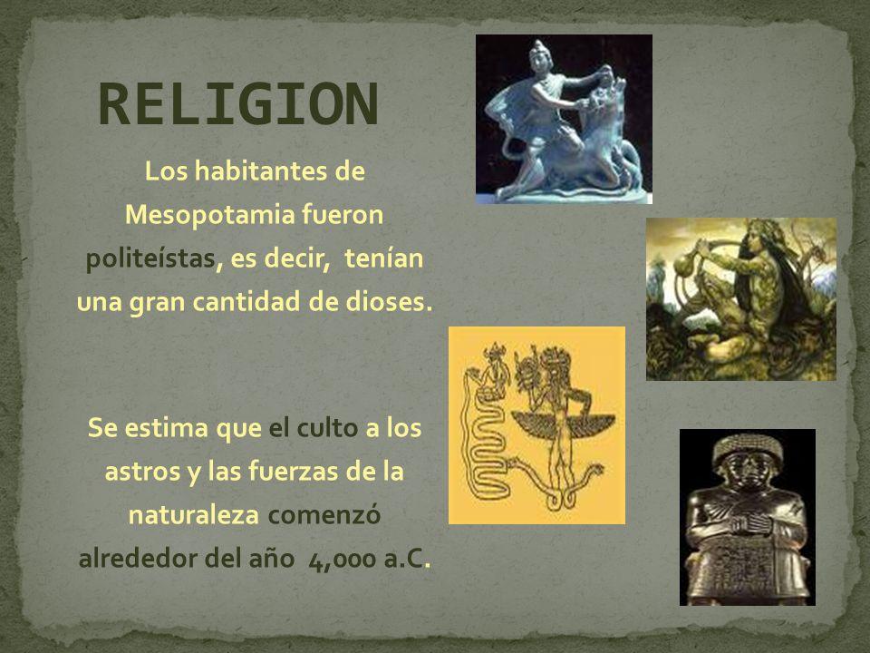 RELIGION Los habitantes de Mesopotamia fueron politeístas, es decir, tenían una gran cantidad de dioses.
