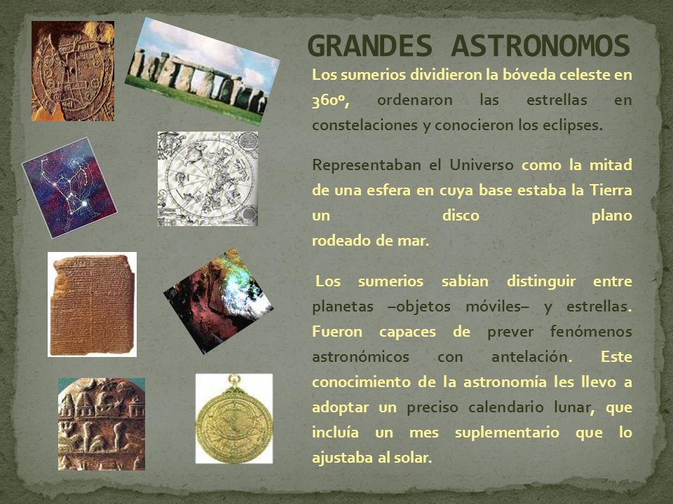 GRANDES ASTRONOMOS Los sumerios dividieron la bóveda celeste en 360º, ordenaron las estrellas en constelaciones y conocieron los eclipses.