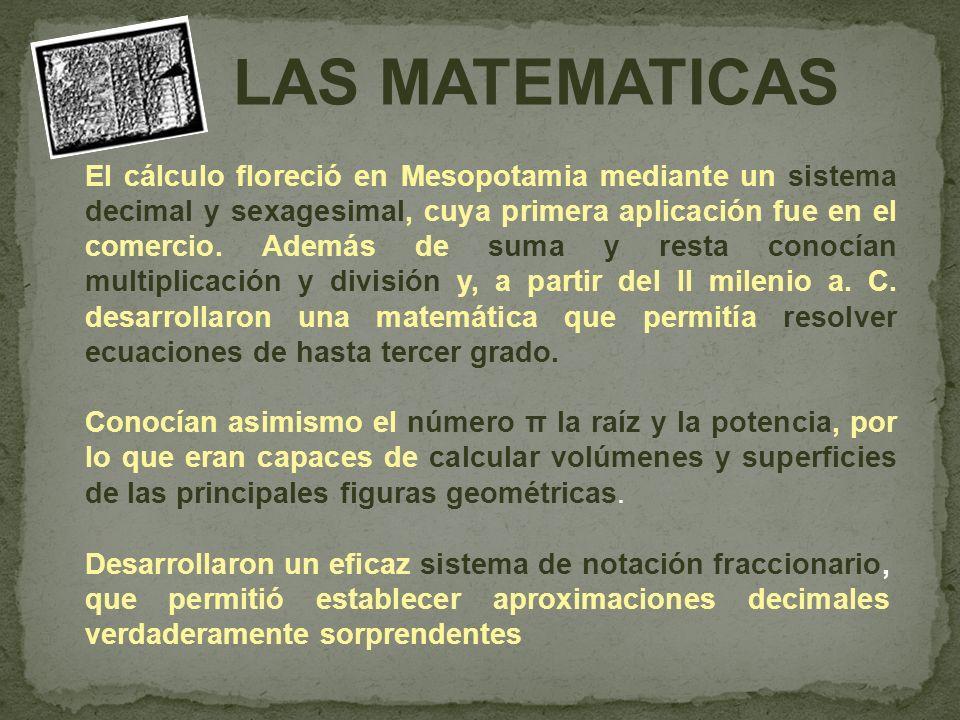 El cálculo floreció en Mesopotamia mediante un sistema decimal y sexagesimal, cuya primera aplicación fue en el comercio. Además de suma y resta conocían multiplicación y división y, a partir del II milenio a. C. desarrollaron una matemática que permitía resolver ecuaciones de hasta tercer grado.