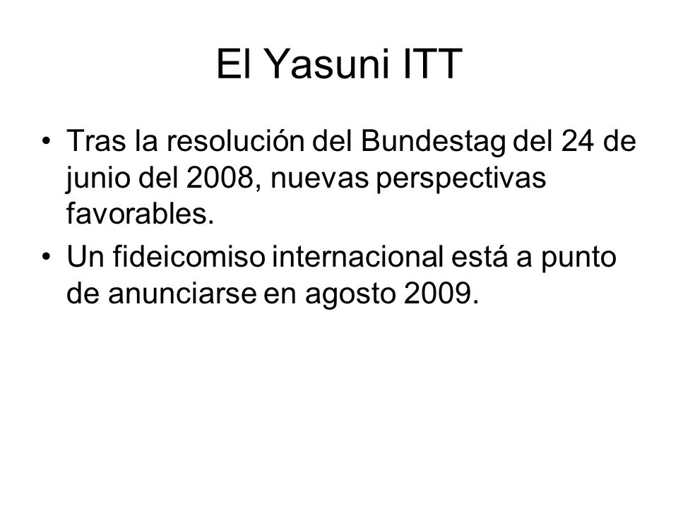 El Yasuni ITT Tras la resolución del Bundestag del 24 de junio del 2008, nuevas perspectivas favorables.