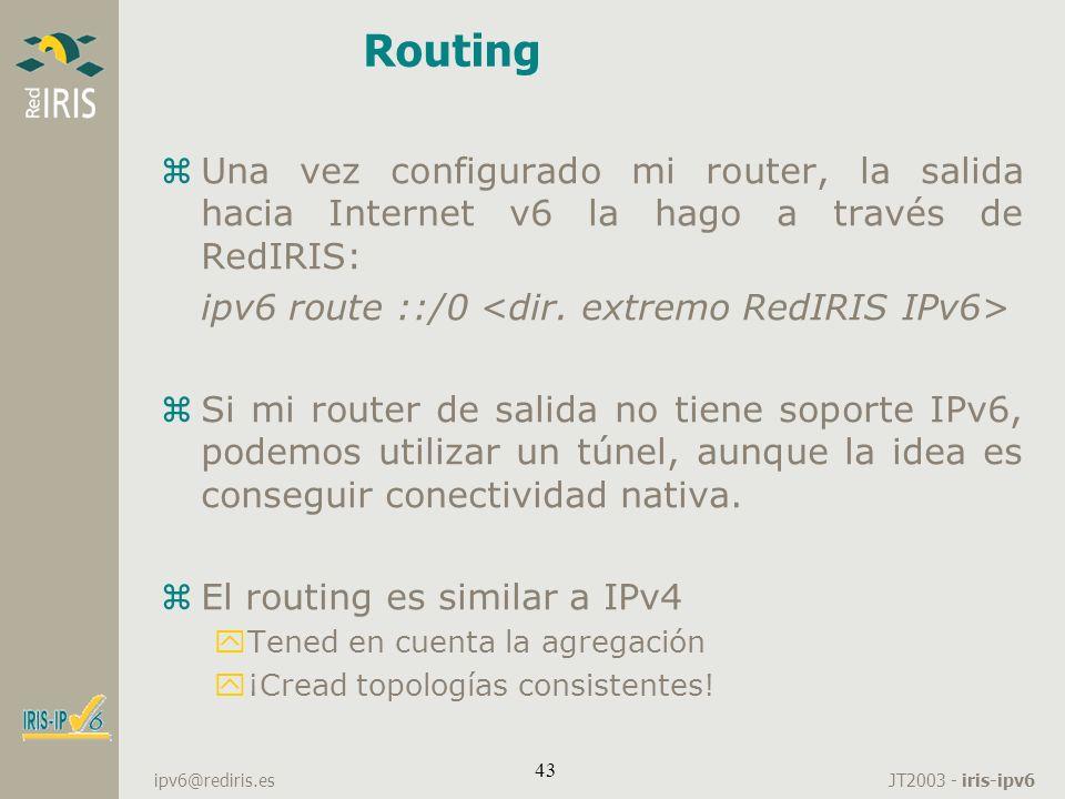Routing Una vez configurado mi router, la salida hacia Internet v6 la hago a través de RedIRIS: ipv6 route ::/0 <dir. extremo RedIRIS IPv6>