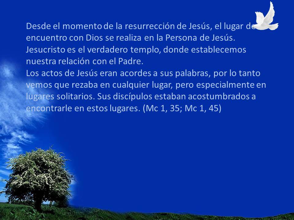 Desde el momento de la resurrección de Jesús, el lugar de encuentro con Dios se realiza en la Persona de Jesús.