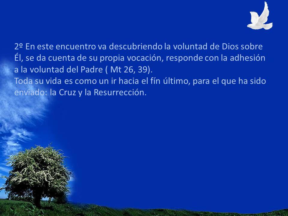 2º En este encuentro va descubriendo la voluntad de Dios sobre Él, se da cuenta de su propia vocación, responde con la adhesión a la voluntad del Padre ( Mt 26, 39).