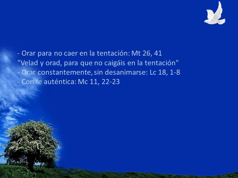 - Orar para no caer en la tentación: Mt 26, 41 Velad y orad, para que no caigáis en la tentación - Orar constantemente, sin desanimarse: Lc 18, 1-8 - Con fe auténtica: Mc 11, 22-23