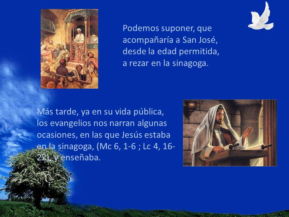Podemos suponer, que acompañaría a San José, desde la edad permitida, a rezar en la sinagoga.