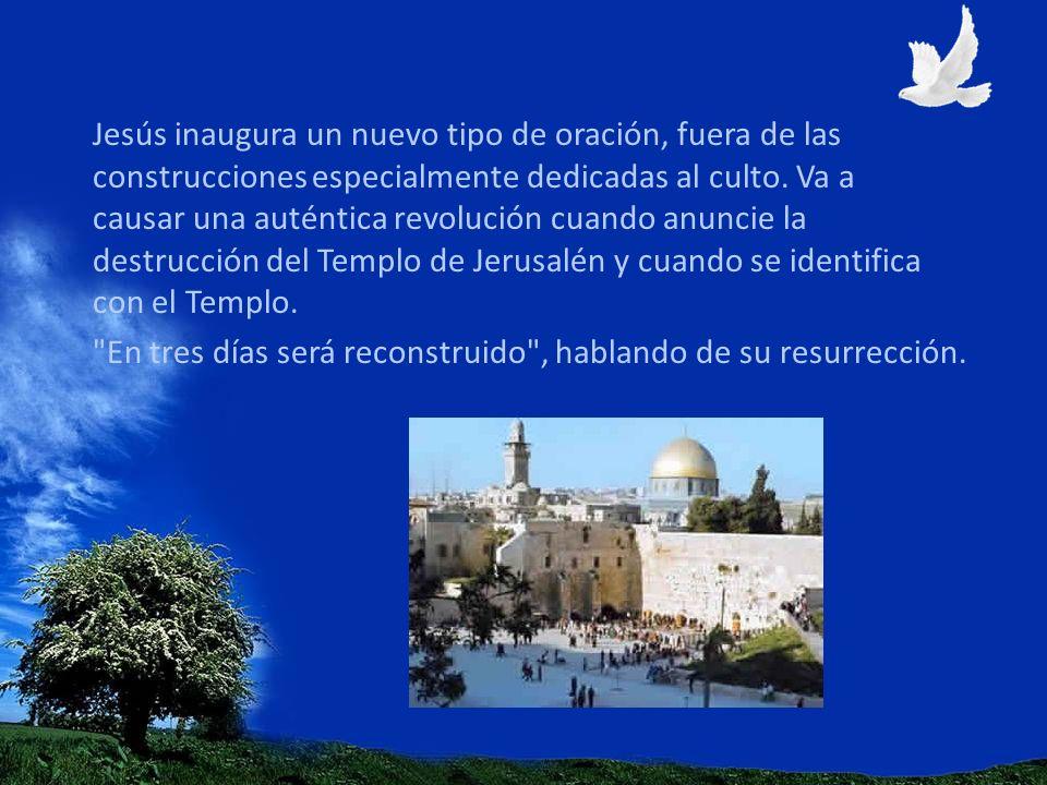 Jesús inaugura un nuevo tipo de oración, fuera de las construcciones especialmente dedicadas al culto. Va a causar una auténtica revolución cuando anuncie la destrucción del Templo de Jerusalén y cuando se identifica con el Templo.