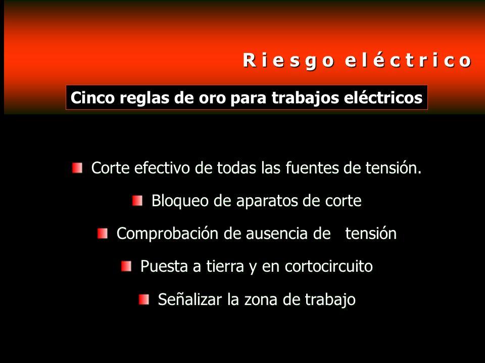 R i e s g o e l é c t r i c o Cinco reglas de oro para trabajos eléctricos. Corte efectivo de todas las fuentes de tensión.
