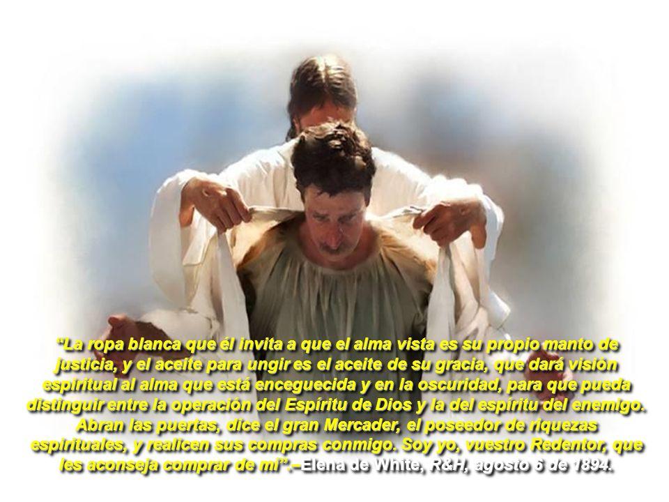 La ropa blanca que él invita a que el alma vista es su propio manto de justicia, y el aceite para ungir es el aceite de su gracia, que dará visión espiritual al alma que está enceguecida y en la oscuridad, para que pueda distinguir entre la operación del Espíritu de Dios y la del espíritu del enemigo.