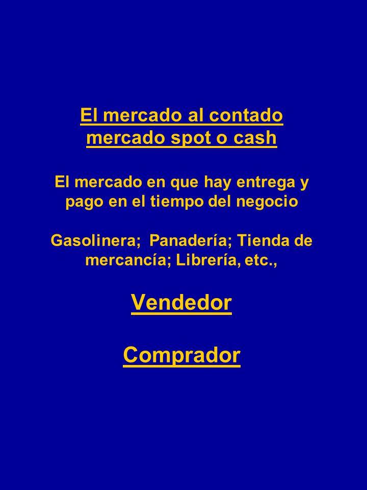 El mercado al contado mercado spot o cash El mercado en que hay entrega y pago en el tiempo del negocio Gasolinera; Panadería; Tienda de mercancía; Librería, etc., Vendedor Comprador