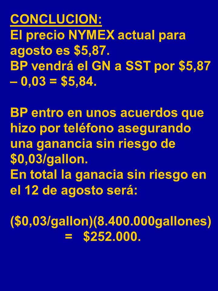 CONCLUCION: El precio NYMEX actual para agosto es $5,87. BP vendrá el GN a SST por $5,87 – 0,03 = $5,84.