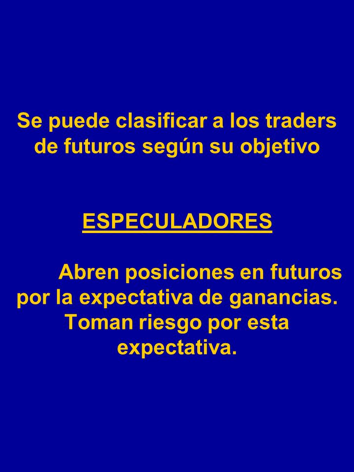 Se puede clasificar a los traders de futuros según su objetivo ESPECULADORES Abren posiciones en futuros por la expectativa de ganancias.