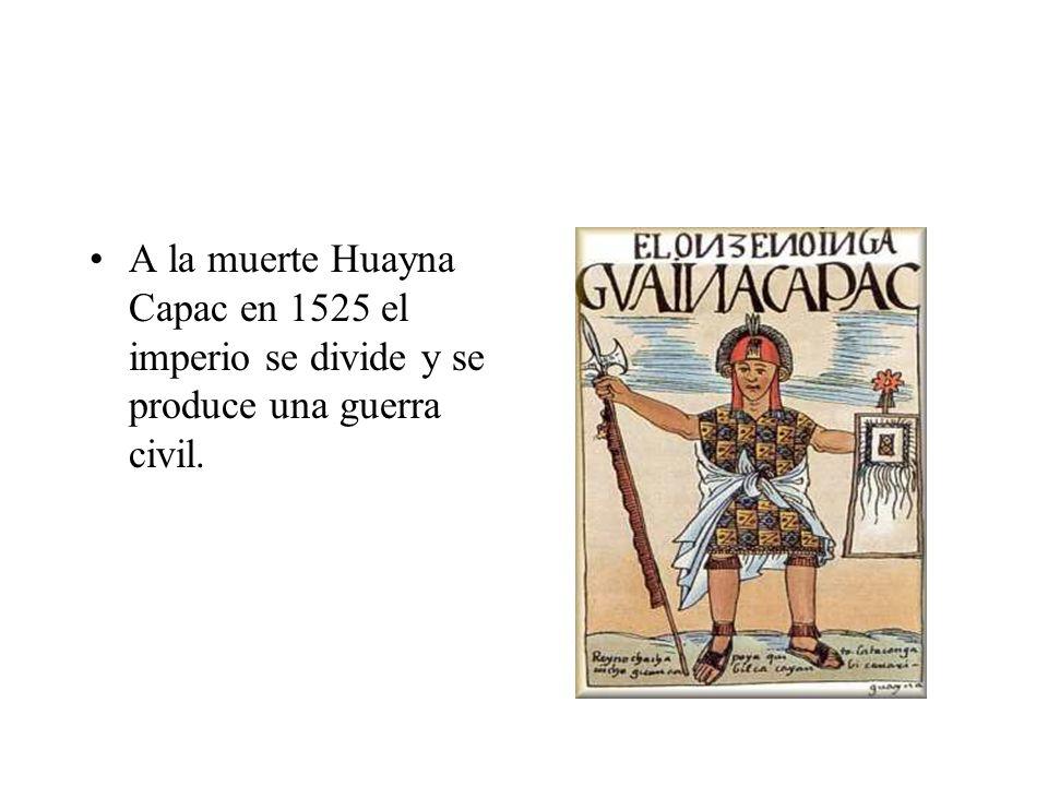 A la muerte Huayna Capac en 1525 el imperio se divide y se produce una guerra civil.