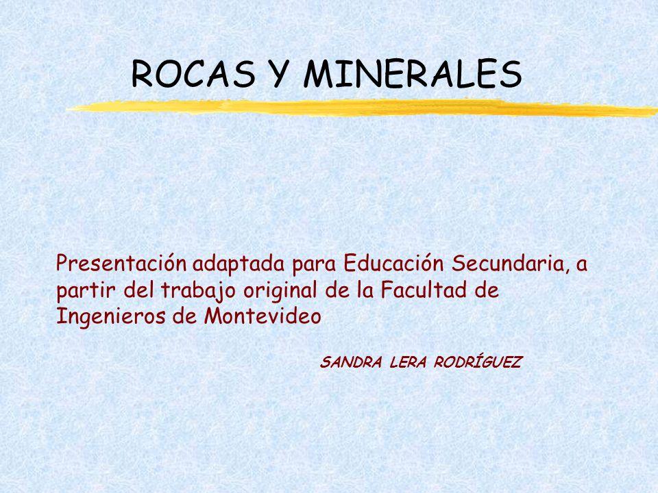 ROCAS Y MINERALES Presentación adaptada para Educación Secundaria, a partir del trabajo original de la Facultad de Ingenieros de Montevideo.