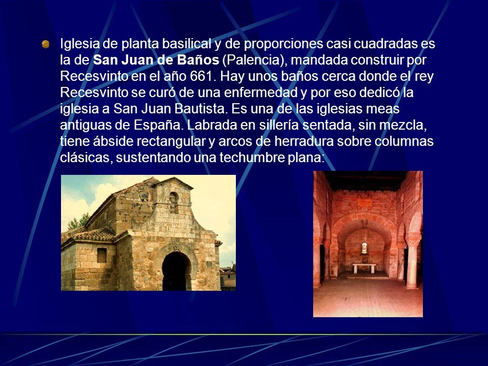 Iglesia de planta basilical y de proporciones casi cuadradas es la de San Juan de Baños (Palencia), mandada construir por Recesvinto en el año 661.