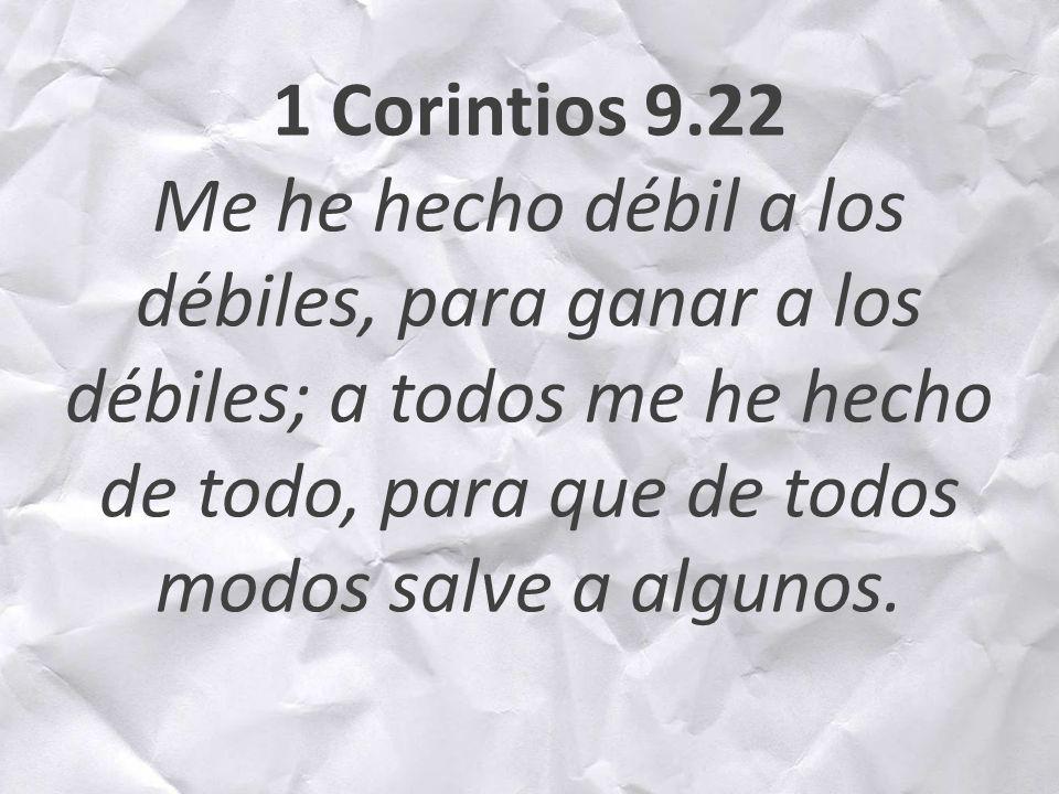 1 Corintios 9.22 Me he hecho débil a los débiles, para ganar a los débiles; a todos me he hecho de todo, para que de todos modos salve a algunos.