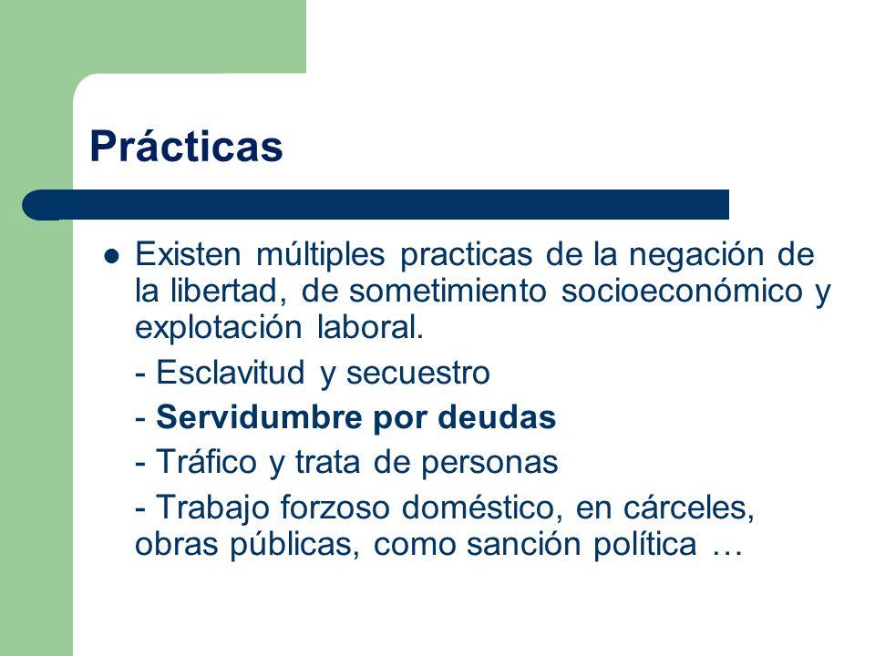Prácticas Existen múltiples practicas de la negación de la libertad, de sometimiento socioeconómico y explotación laboral.