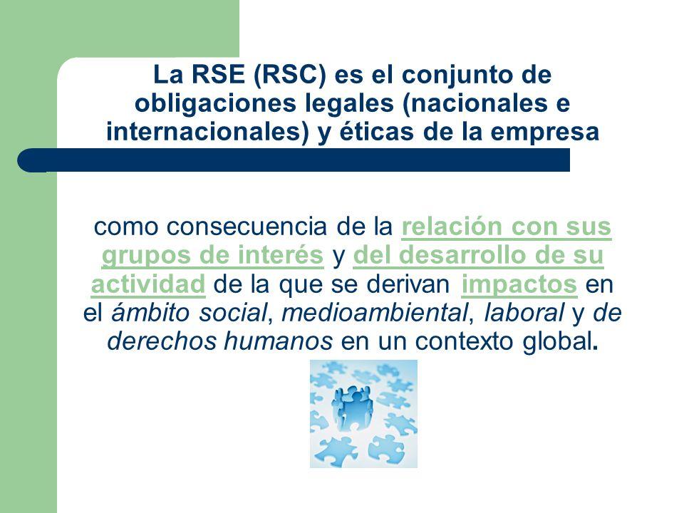 La RSE (RSC) es el conjunto de obligaciones legales (nacionales e internacionales) y éticas de la empresa como consecuencia de la relación con sus grupos de interés y del desarrollo de su actividad de la que se derivan impactos en el ámbito social, medioambiental, laboral y de derechos humanos en un contexto global.