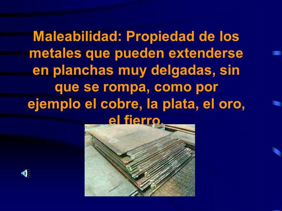Maleabilidad: Propiedad de los metales que pueden extenderse en planchas muy delgadas, sin que se rompa, como por ejemplo el cobre, la plata, el oro, el fierro.