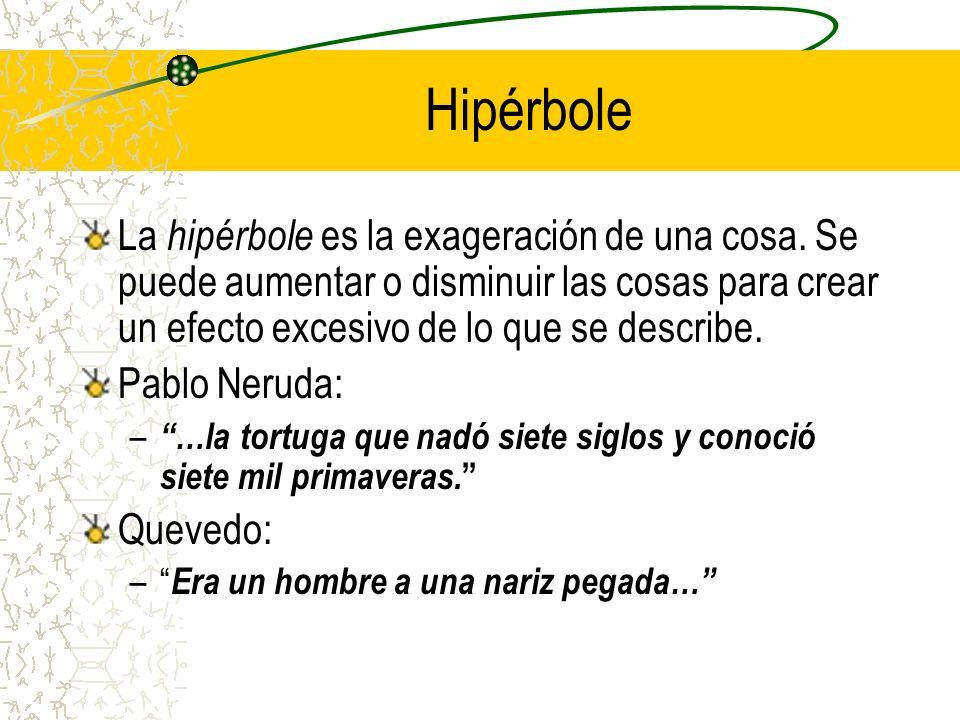 Hipérbole La hipérbole es la exageración de una cosa. Se puede aumentar o disminuir las cosas para crear un efecto excesivo de lo que se describe.