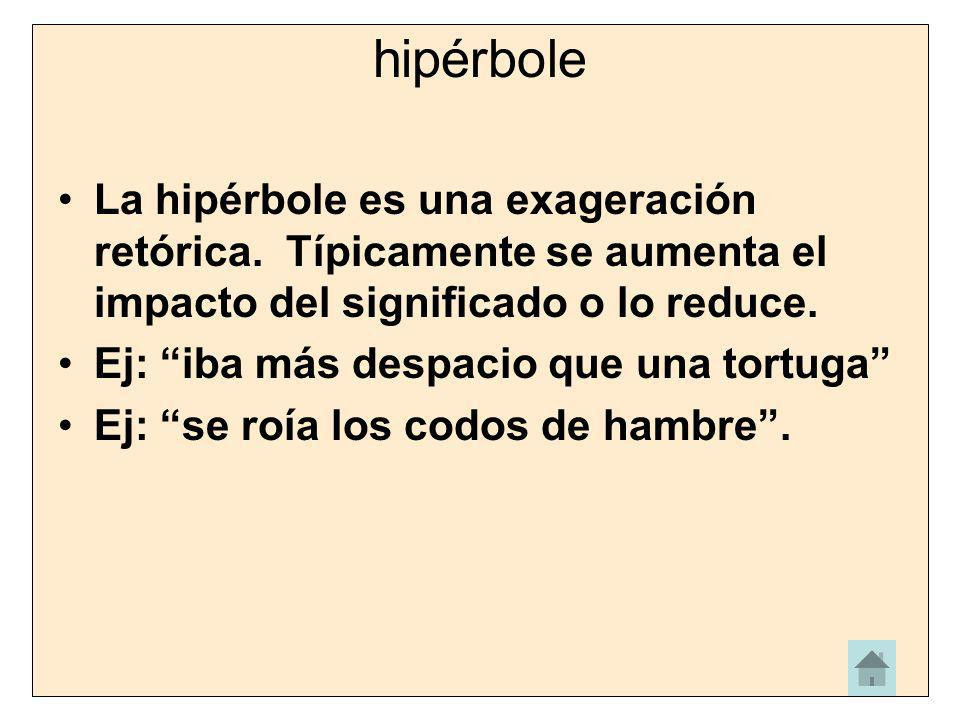 hipérbole La hipérbole es una exageración retórica. Típicamente se aumenta el impacto del significado o lo reduce.