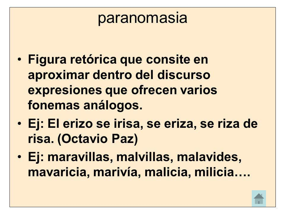 paranomasia Figura retórica que consite en aproximar dentro del discurso expresiones que ofrecen varios fonemas análogos.
