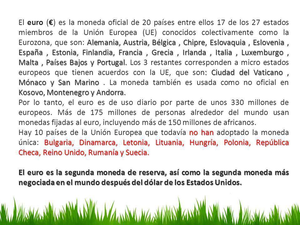 El euro (€) es la moneda oficial de 20 países entre ellos 17 de los 27 estados miembros de la Unión Europea (UE) conocidos colectivamente como la Eurozona, que son: Alemania, Austria, Bélgica , Chipre, Eslovaquia , Eslovenia , España , Estonia, Finlandia, Francia , Grecia , Irlanda , Italia , Luxemburgo , Malta , Países Bajos y Portugal. Los 3 restantes corresponden a micro estados europeos que tienen acuerdos con la UE, que son: Ciudad del Vaticano , Mónaco y San Marino . La moneda también es usada como no oficial en Kosovo, Montenegro y Andorra.