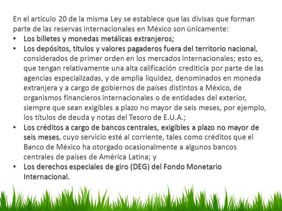 En el artículo 20 de la misma Ley se establece que las divisas que forman parte de las reservas internacionales en México son únicamente:
