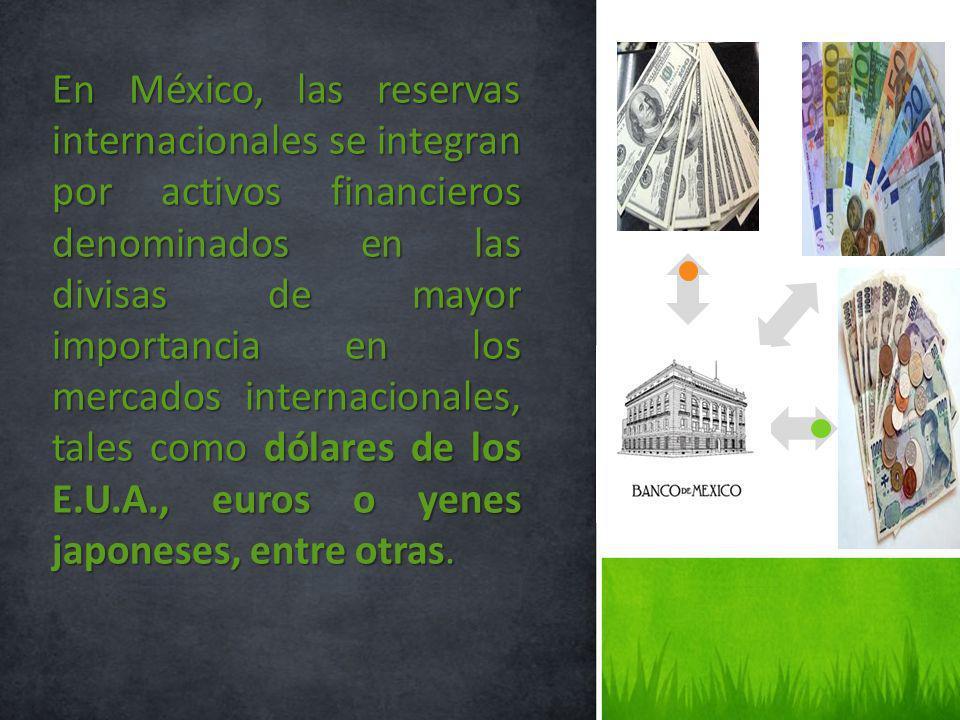 En México, las reservas internacionales se integran por activos financieros denominados en las divisas de mayor importancia en los mercados internacionales, tales como dólares de los E.U.A., euros o yenes japoneses, entre otras.