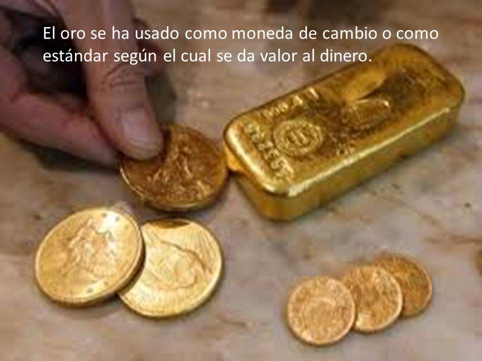 El oro se ha usado como moneda de cambio o como estándar según el cual se da valor al dinero.