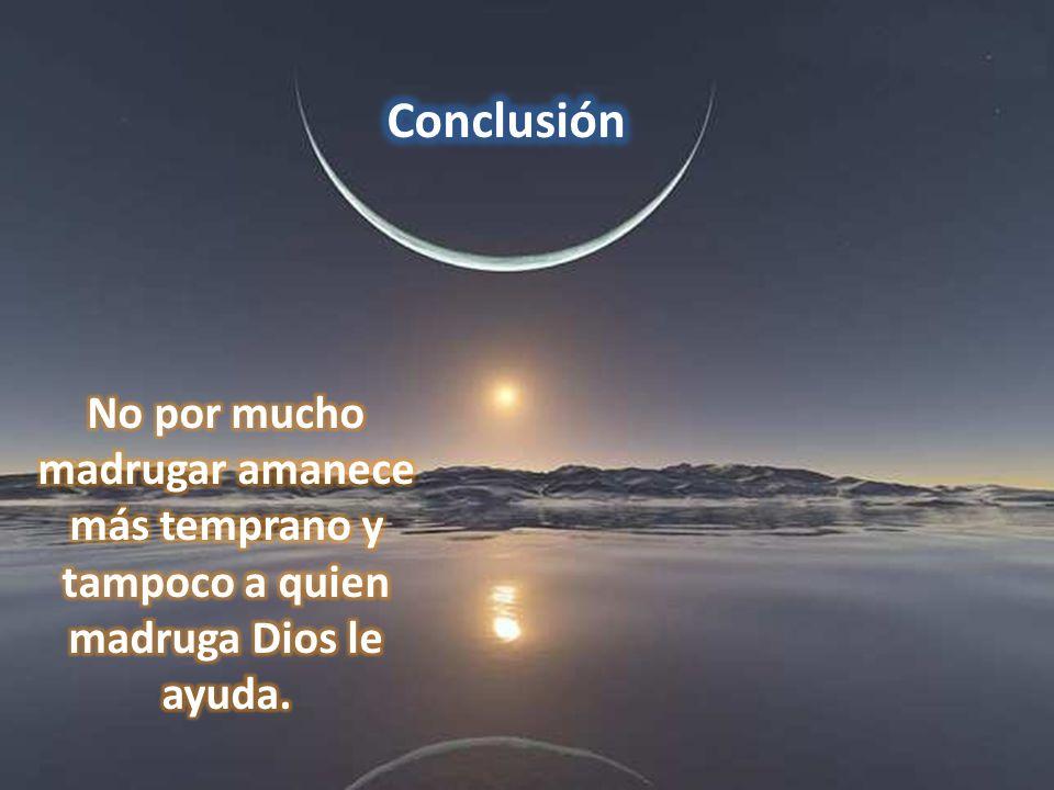 Conclusión No por mucho madrugar amanece más temprano y tampoco a quien madruga Dios le ayuda.