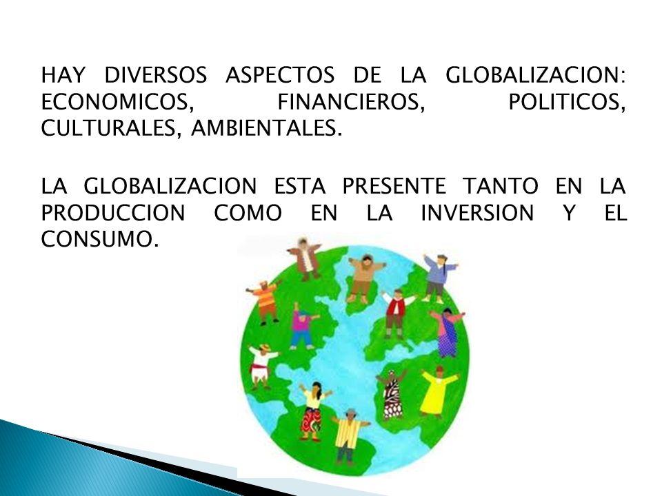 HAY DIVERSOS ASPECTOS DE LA GLOBALIZACION: ECONOMICOS, FINANCIEROS, POLITICOS, CULTURALES, AMBIENTALES.