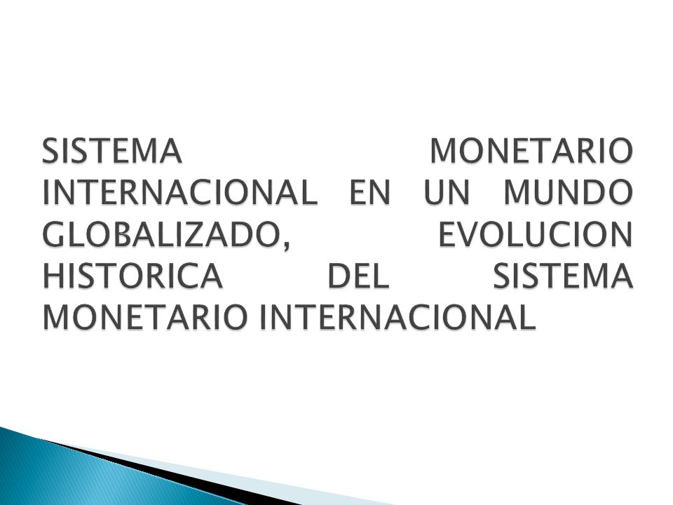 SISTEMA MONETARIO INTERNACIONAL EN UN MUNDO GLOBALIZADO, EVOLUCION HISTORICA DEL SISTEMA MONETARIO INTERNACIONAL