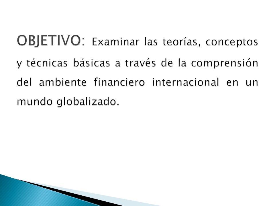 OBJETIVO: Examinar las teorías, conceptos y técnicas básicas a través de la comprensión del ambiente financiero internacional en un mundo globalizado.