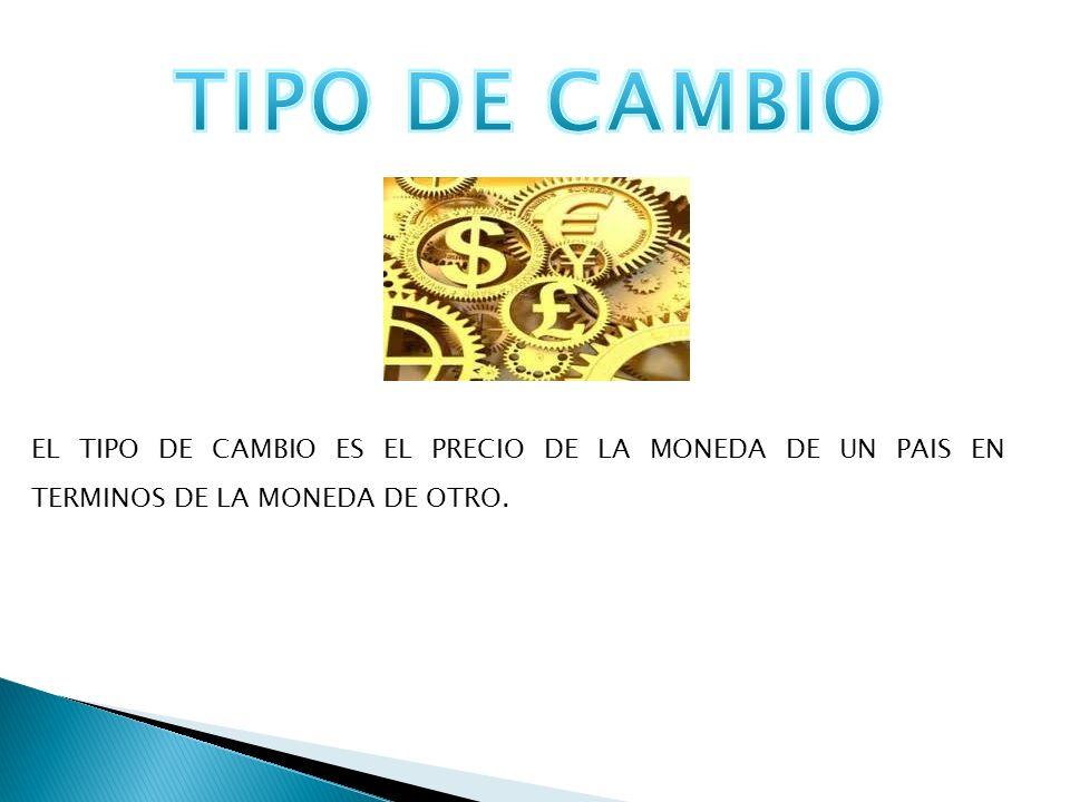 TIPO DE CAMBIO EL TIPO DE CAMBIO ES EL PRECIO DE LA MONEDA DE UN PAIS EN TERMINOS DE LA MONEDA DE OTRO.