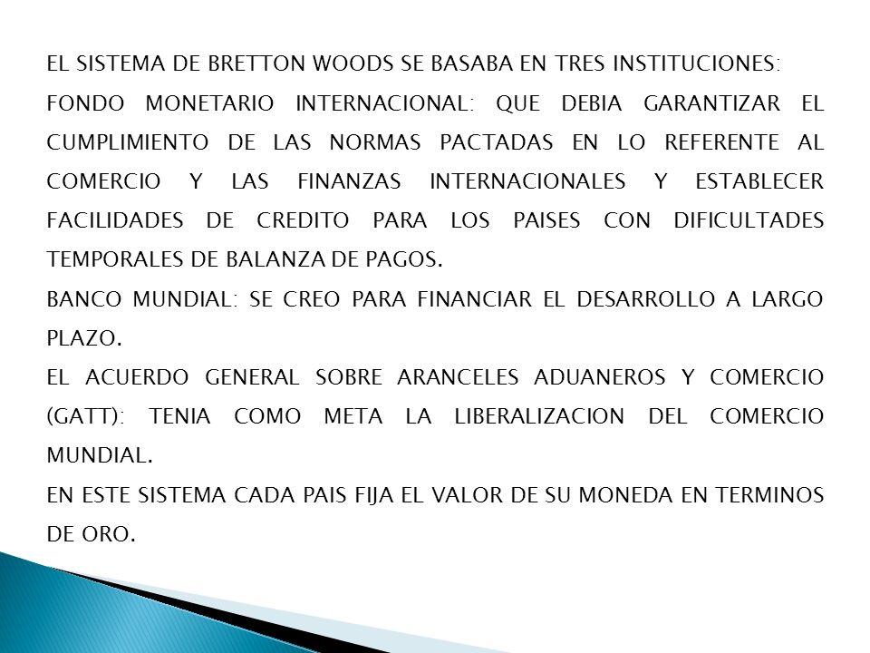 EL SISTEMA DE BRETTON WOODS SE BASABA EN TRES INSTITUCIONES: