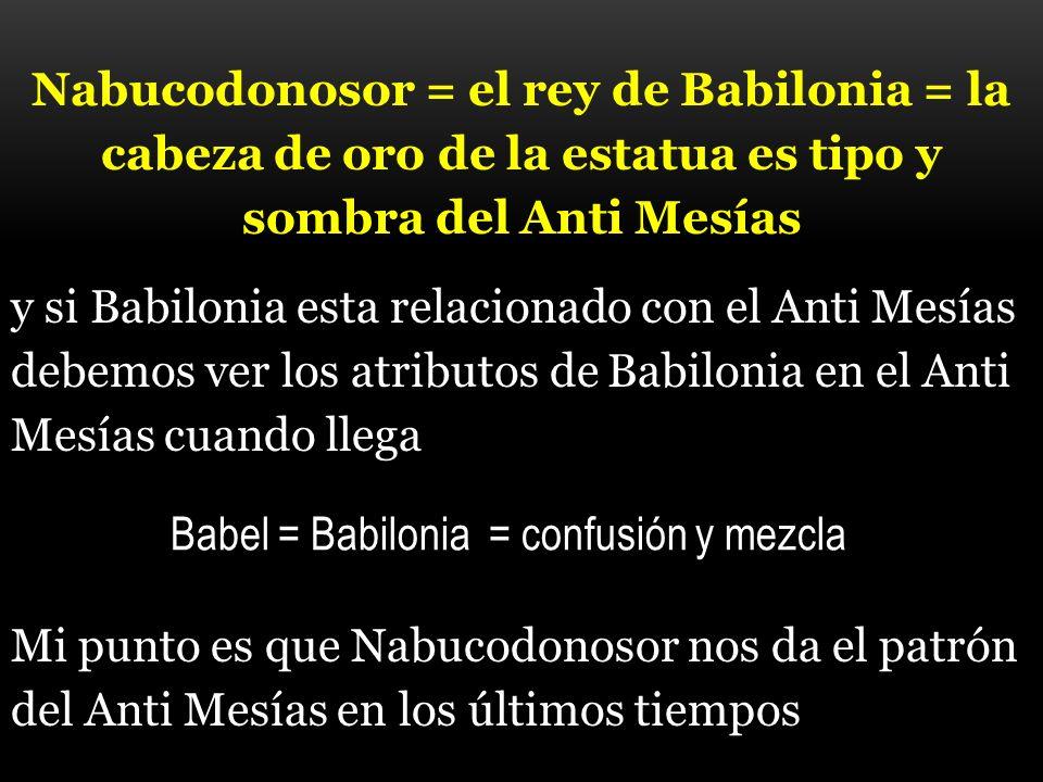 Nabucodonosor = el rey de Babilonia = la cabeza de oro de la estatua es tipo y sombra del Anti Mesías