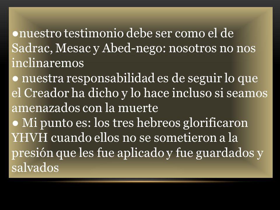●nuestro testimonio debe ser como el de Sadrac, Mesac y Abed-nego: nosotros no nos inclinaremos