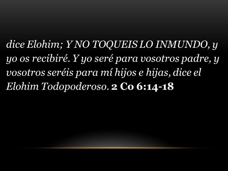 dice Elohim; Y NO TOQUEIS LO INMUNDO, y yo os recibiré