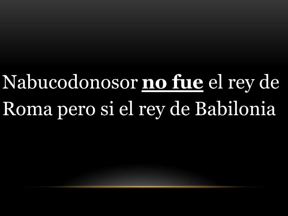 Nabucodonosor no fue el rey de Roma pero si el rey de Babilonia