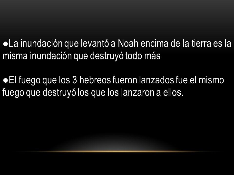 ●La inundación que levantó a Noah encima de la tierra es la misma inundación que destruyó todo más
