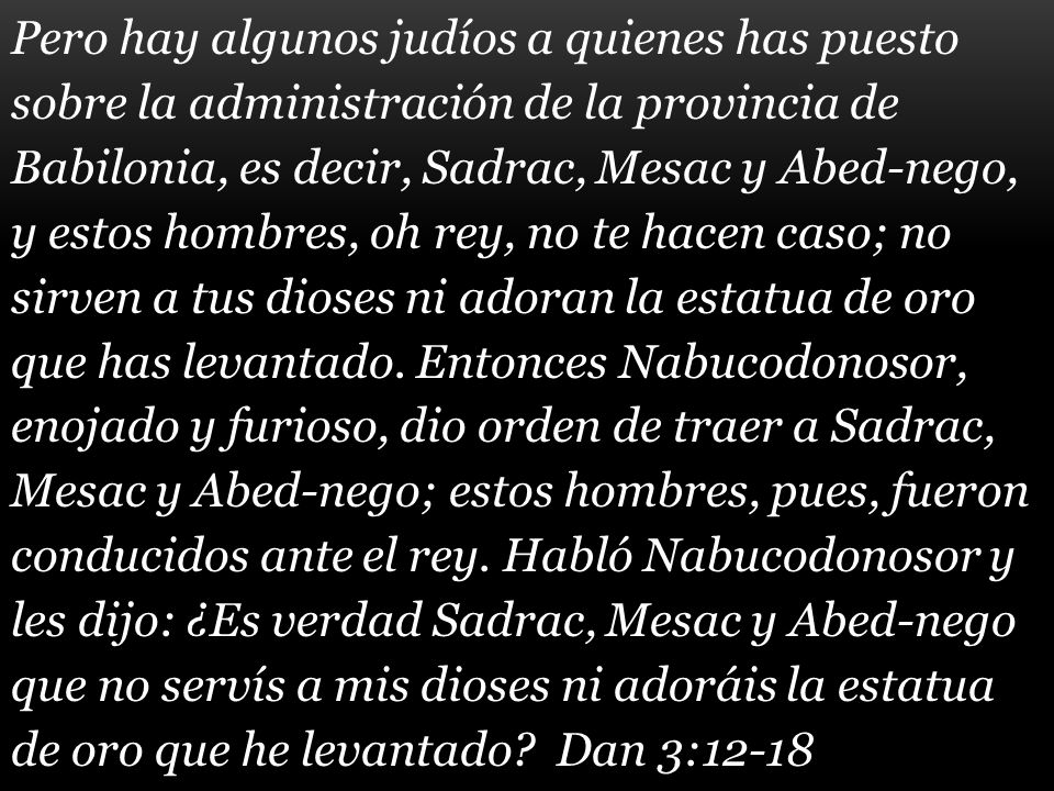 Pero hay algunos judíos a quienes has puesto sobre la administración de la provincia de Babilonia, es decir, Sadrac, Mesac y Abed-nego, y estos hombres, oh rey, no te hacen caso; no sirven a tus dioses ni adoran la estatua de oro que has levantado.