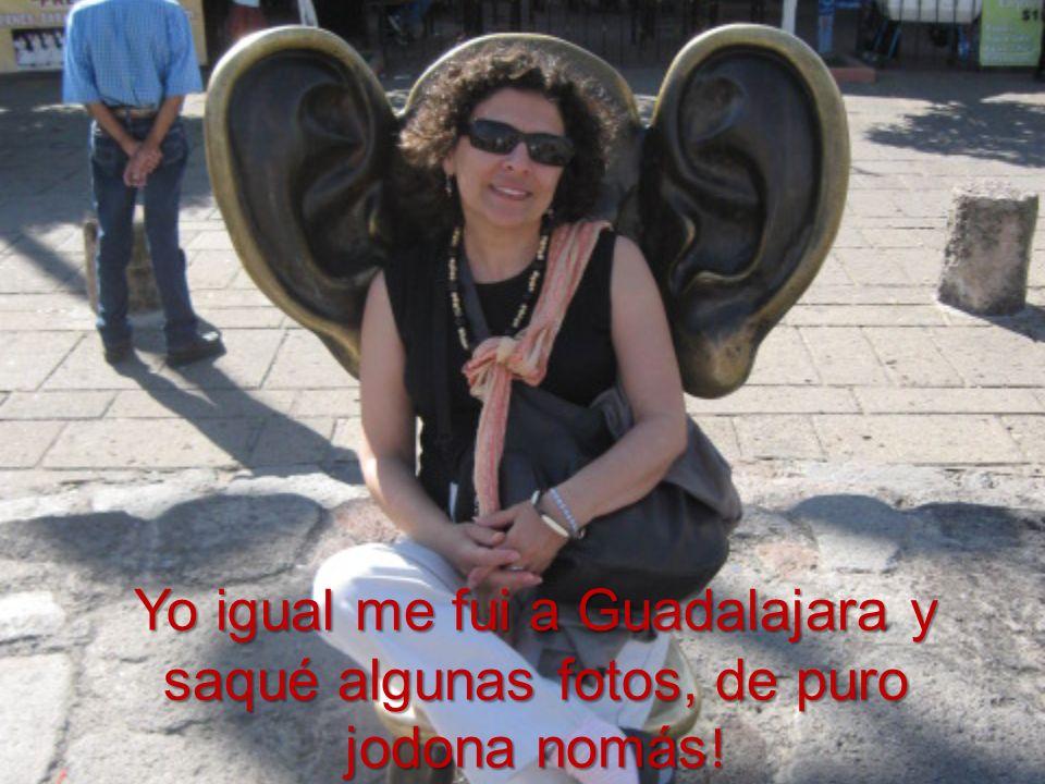 Yo igual me fui a Guadalajara y saqué algunas fotos, de puro jodona nomás!