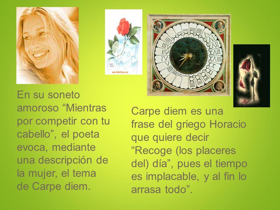 En su soneto amoroso Mientras por competir con tu cabello , el poeta evoca, mediante una descripción de la mujer, el tema de Carpe diem.
