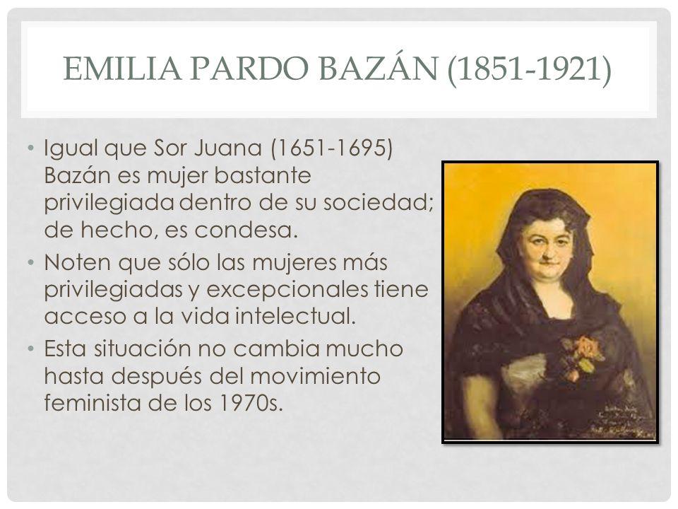 Emilia Pardo Bazán (1851-1921) Igual que Sor Juana (1651-1695) Bazán es mujer bastante privilegiada dentro de su sociedad; de hecho, es condesa.
