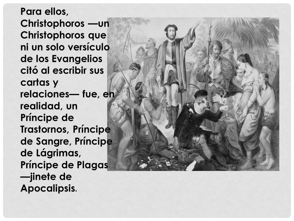 Para ellos, Christophoros —un Christophoros que ni un solo versículo de los Evangelios citó al escribir sus cartas y relaciones— fue, en realidad, un Príncipe de Trastornos, Príncipe de Sangre, Príncipe de Lágrimas, Príncipe de Plagas —jinete de Apocalipsis.