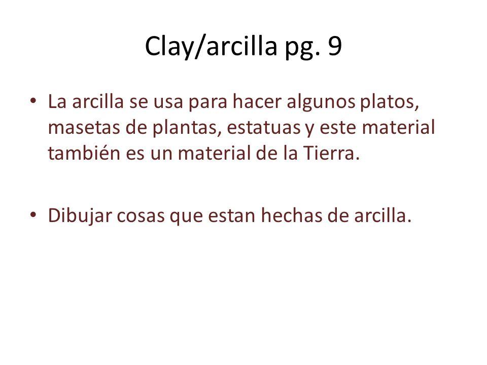 Clay/arcilla pg. 9 La arcilla se usa para hacer algunos platos, masetas de plantas, estatuas y este material también es un material de la Tierra.
