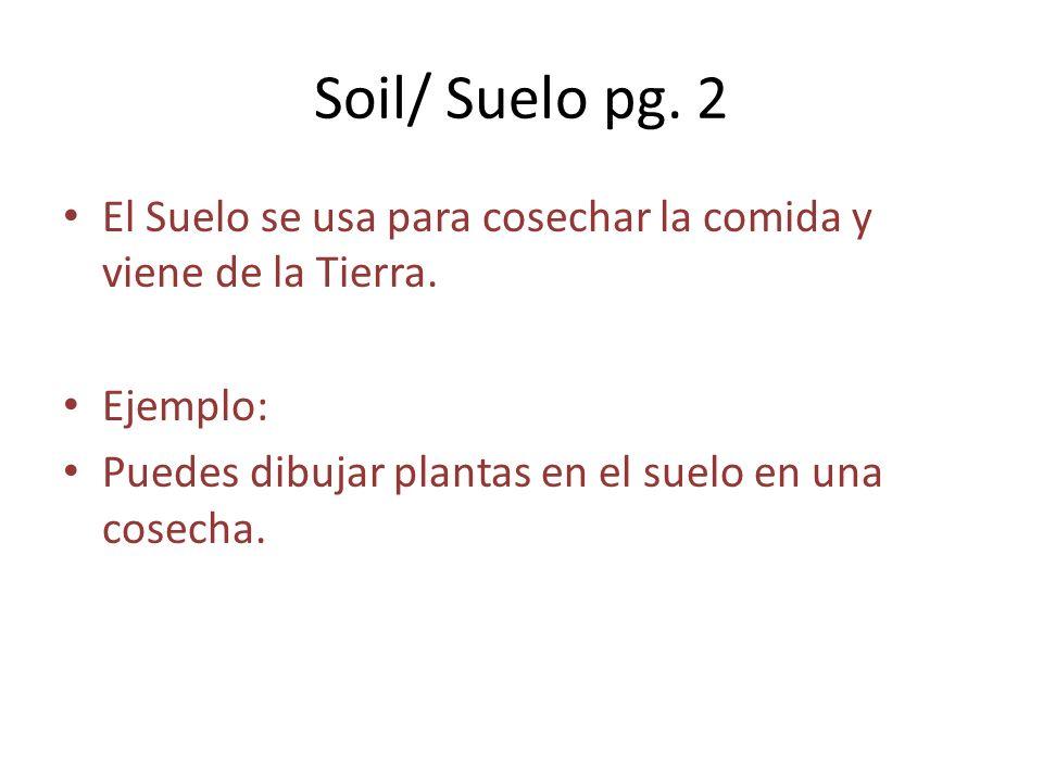 Soil/ Suelo pg. 2 El Suelo se usa para cosechar la comida y viene de la Tierra.