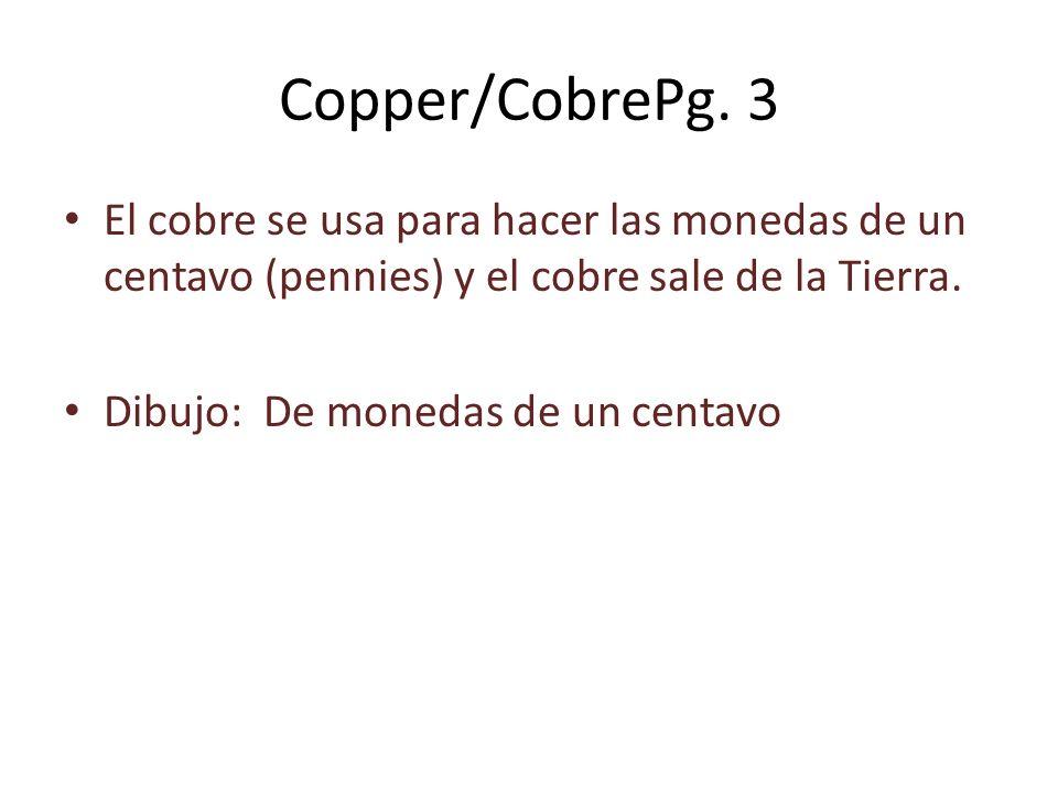 Copper/CobrePg. 3 El cobre se usa para hacer las monedas de un centavo (pennies) y el cobre sale de la Tierra.